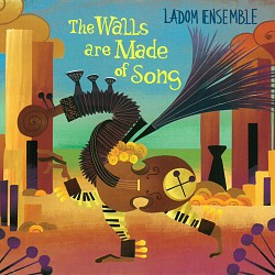 The Walls are Made of Song - Ladom Ensemble